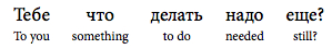 literal Interlinear translation from Russian: to you something to do needed still?